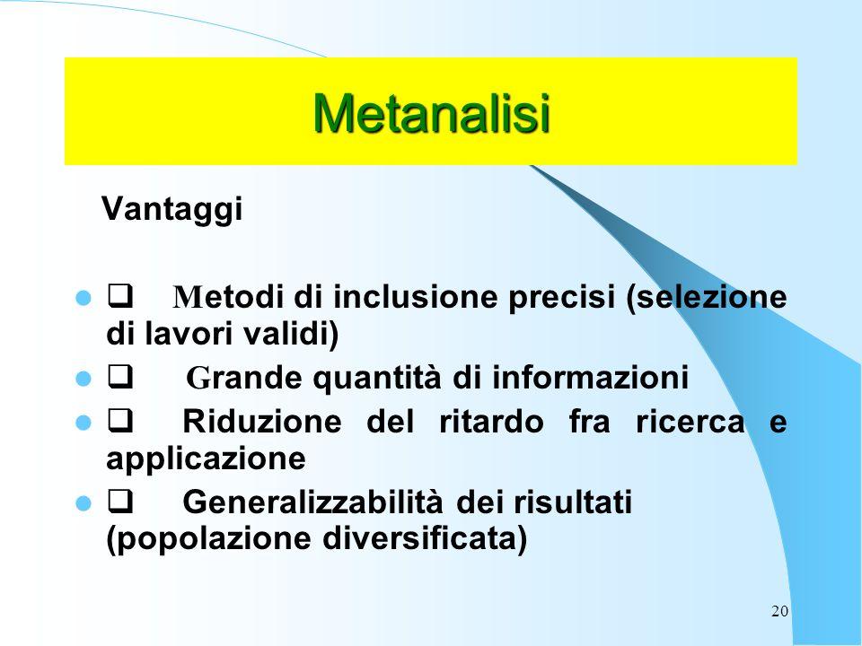 Metanalisi Vantaggi. q Metodi di inclusione precisi (selezione di lavori validi) q Grande quantità di informazioni.