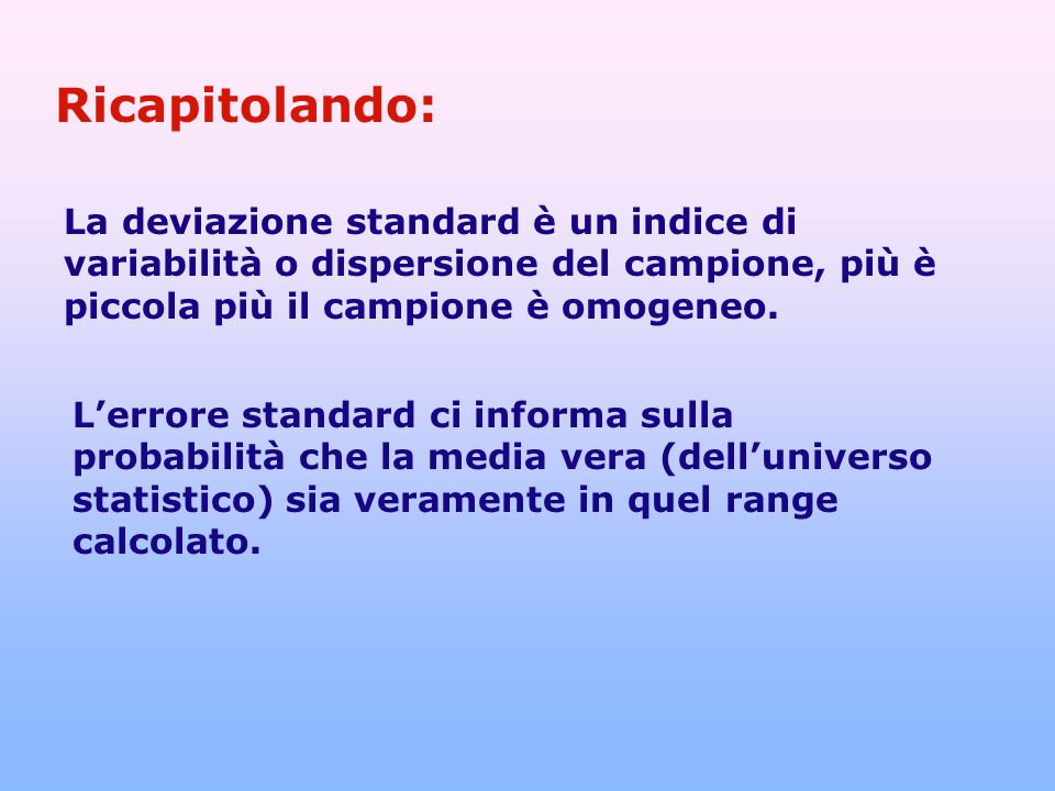 Ricapitolando: La deviazione standard è un indice di variabilità o dispersione del campione, più è piccola più il campione è omogeneo.