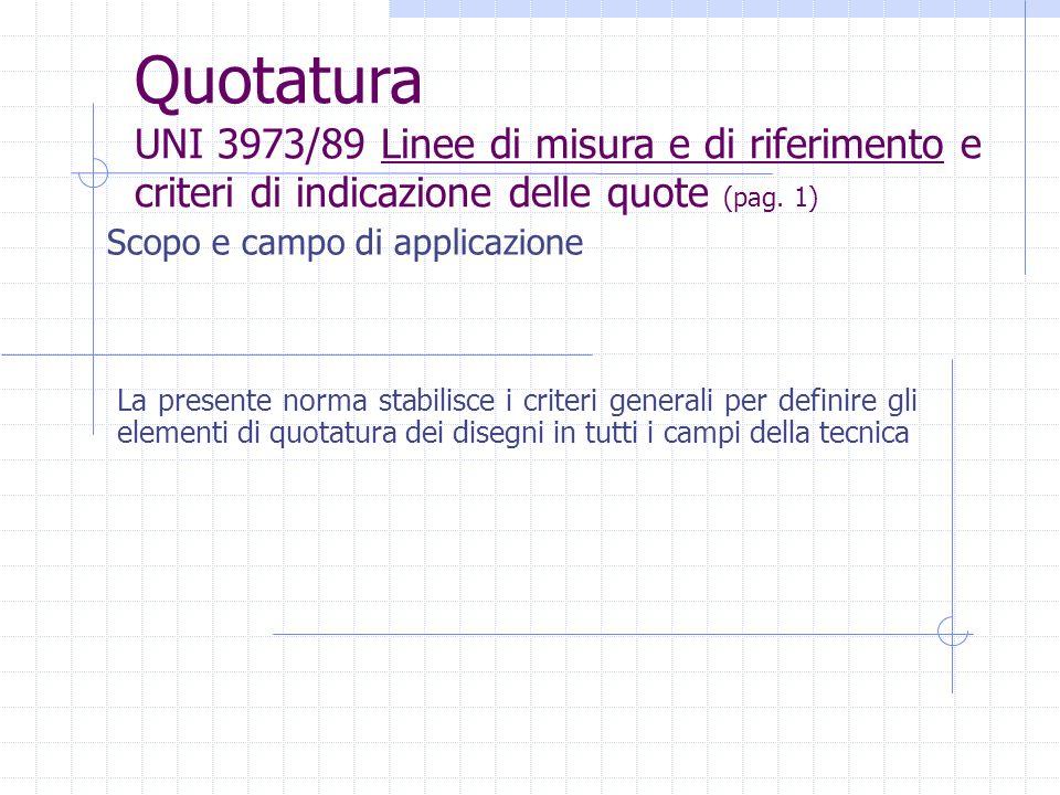 Quotatura UNI 3973/89 Linee di misura e di riferimento e criteri di indicazione delle quote (pag. 1)