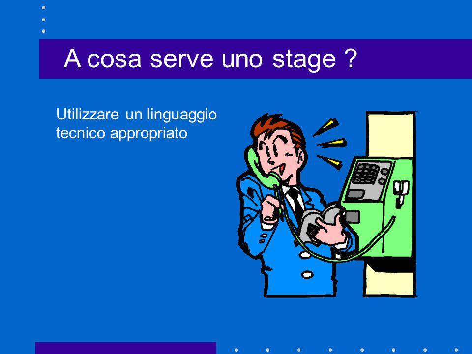 A cosa serve uno stage Utilizzare un linguaggio tecnico appropriato