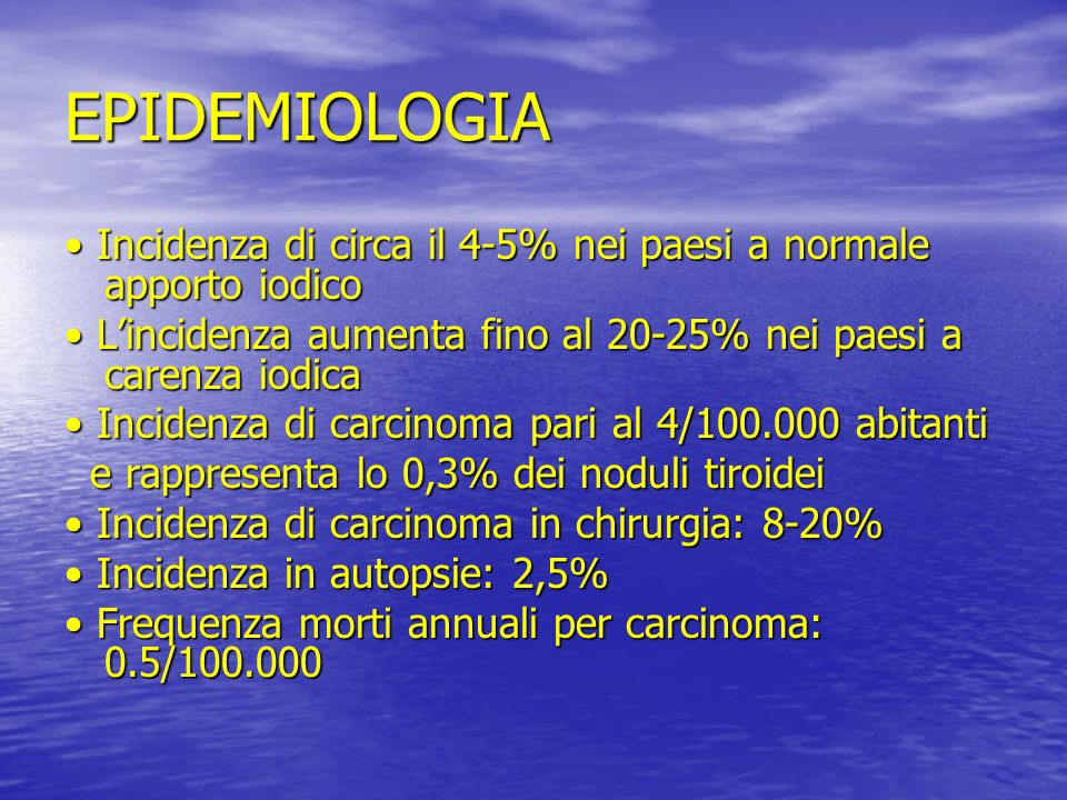 EPIDEMIOLOGIA • Incidenza di circa il 4-5% nei paesi a normale apporto iodico. • L'incidenza aumenta fino al 20-25% nei paesi a carenza iodica.
