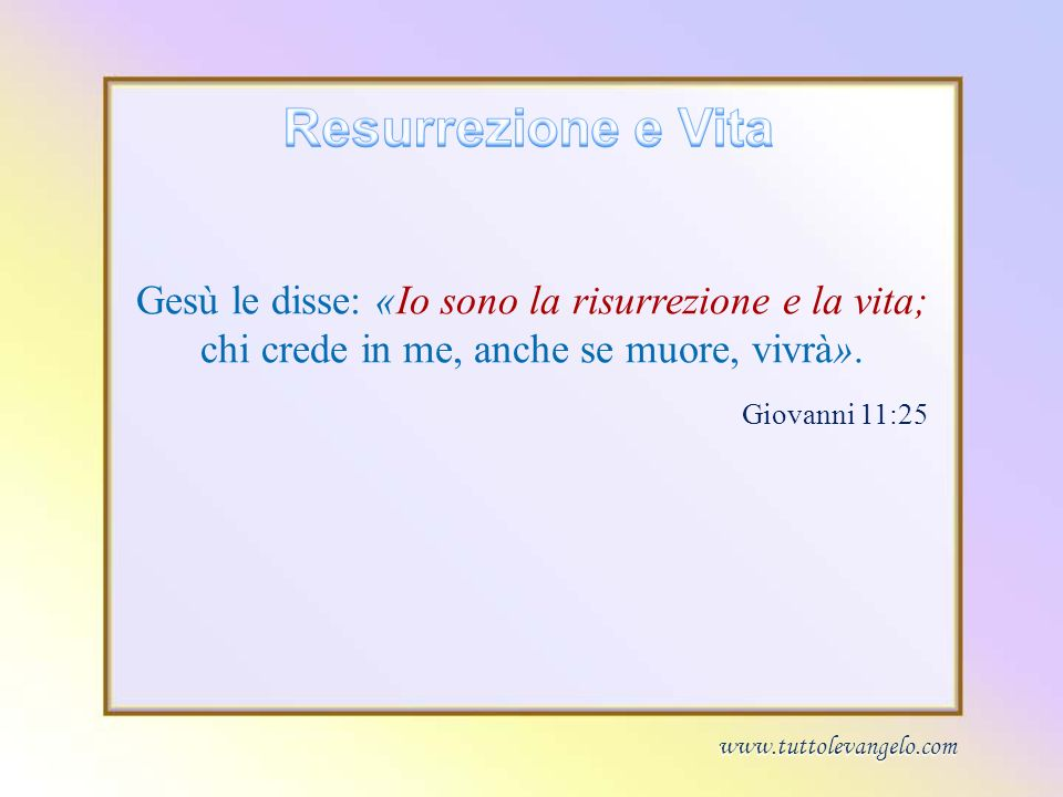 Resurrezione e Vita Gesù le disse: «Io sono la risurrezione e la vita; chi crede in me, anche se muore, vivrà».