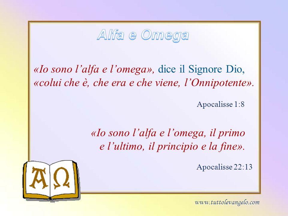 Alfa e Omega «Io sono l'alfa e l'omega», dice il Signore Dio, «colui che è, che era e che viene, l'Onnipotente».