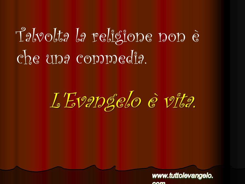 L Evangelo è vita. Talvolta la religione non è che una commedia.