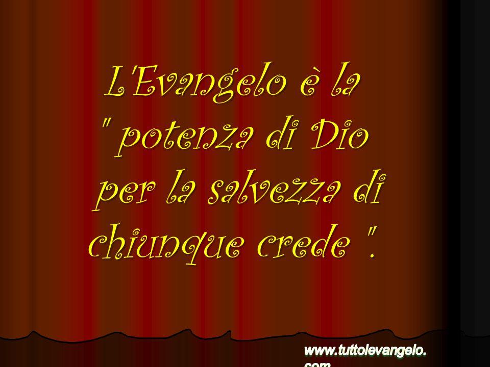 L Evangelo è la potenza di Dio per la salvezza di chiunque crede .