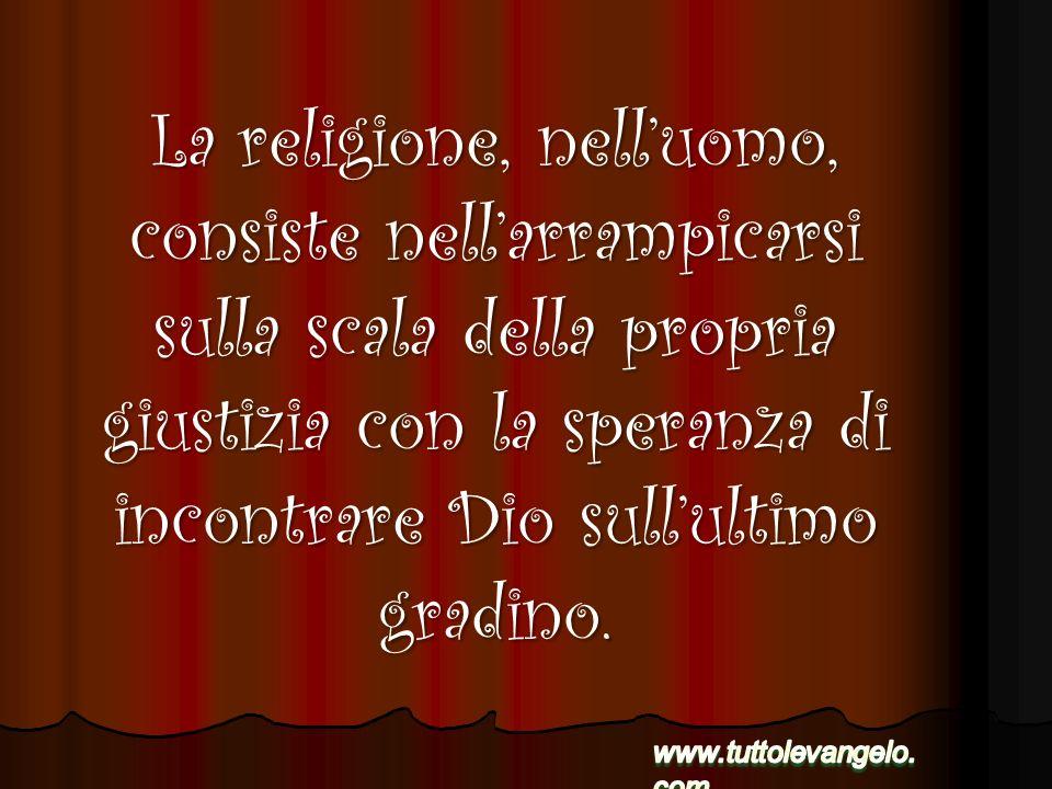 La religione, nell'uomo, consiste nell'arrampicarsi sulla scala della propria giustizia con la speranza di incontrare Dio sull'ultimo gradino.