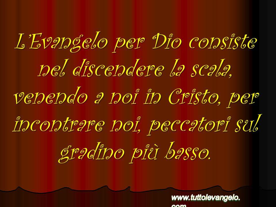 L'Evangelo per Dio consiste nel discendere la scala, venendo a noi in Cristo, per incontrare noi, peccatori sul gradino più basso.