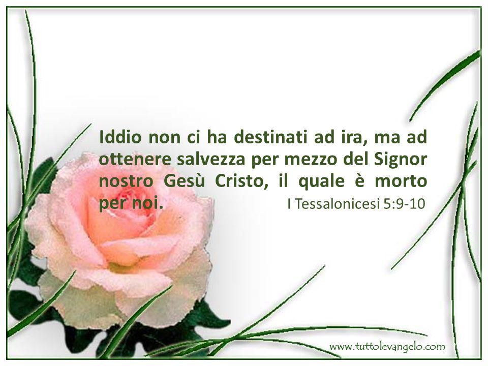 Iddio non ci ha destinati ad ira, ma ad ottenere salvezza per mezzo del Signor nostro Gesù Cristo, il quale è morto per noi. I Tessalonicesi 5:9-10