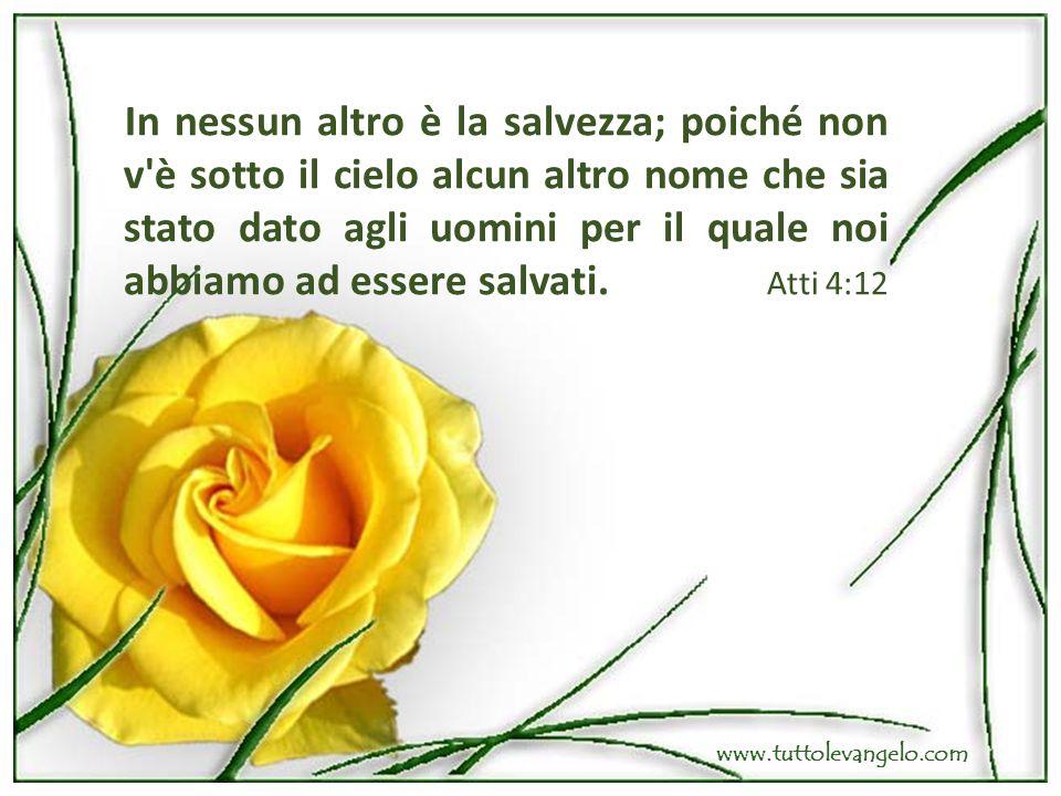 In nessun altro è la salvezza; poiché non v è sotto il cielo alcun altro nome che sia stato dato agli uomini per il quale noi abbiamo ad essere salvati. Atti 4:12