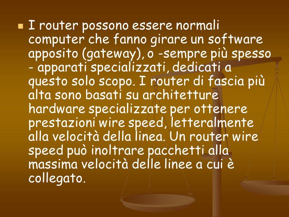 I router possono essere normali computer che fanno girare un software apposito (gateway), o -sempre più spesso - apparati specializzati, dedicati a questo solo scopo.
