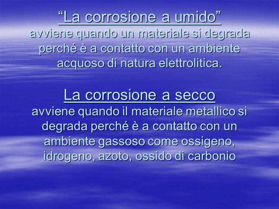 La corrosione a umido avviene quando un materiale si degrada perché è a contatto con un ambiente acquoso di natura elettrolitica.