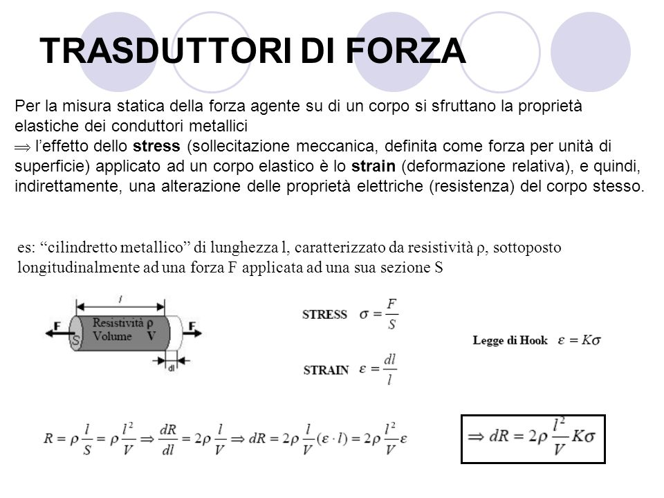 TRASDUTTORI DI FORZA Per la misura statica della forza agente su di un corpo si sfruttano la proprietà elastiche dei conduttori metallici.