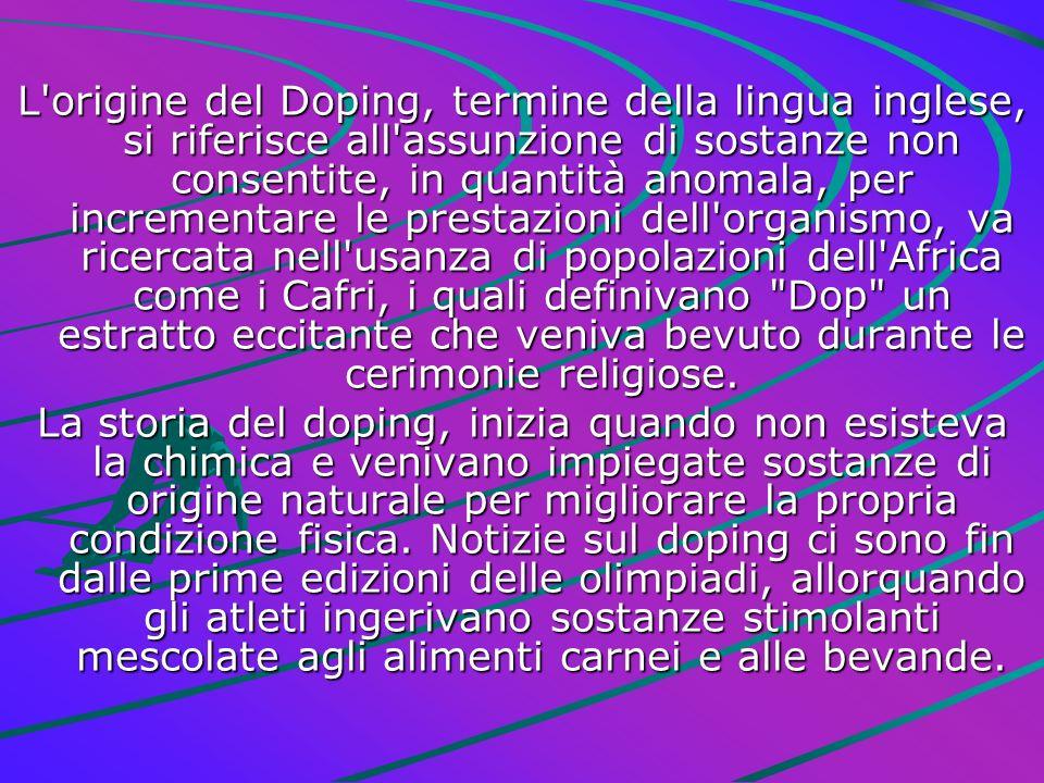L origine del Doping, termine della lingua inglese, si riferisce all assunzione di sostanze non consentite, in quantità anomala, per incrementare le prestazioni dell organismo, va ricercata nell usanza di popolazioni dell Africa come i Cafri, i quali definivano Dop un estratto eccitante che veniva bevuto durante le cerimonie religiose.