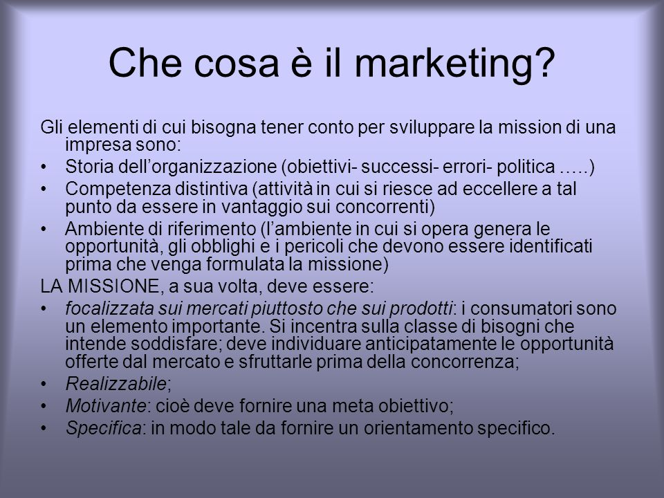 Che cosa è il marketing Gli elementi di cui bisogna tener conto per sviluppare la mission di una impresa sono: