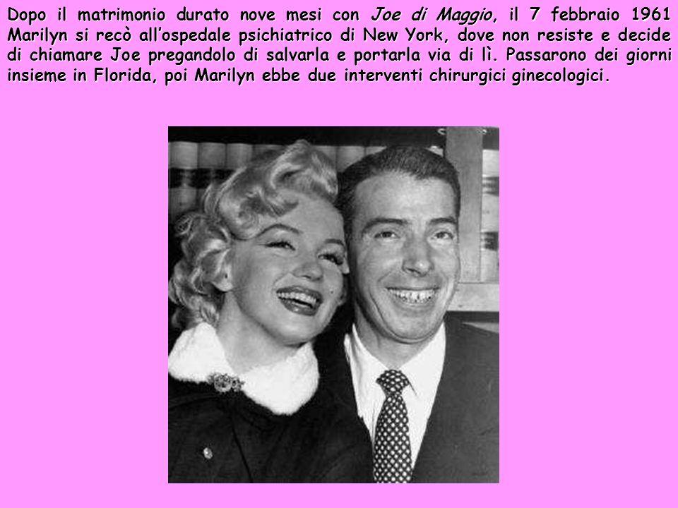 Dopo il matrimonio durato nove mesi con Joe di Maggio, il 7 febbraio 1961 Marilyn si recò all'ospedale psichiatrico di New York, dove non resiste e decide di chiamare Joe pregandolo di salvarla e portarla via di lì.