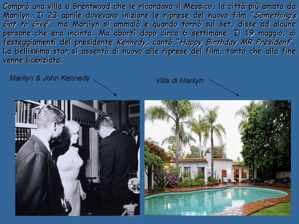Comprò una villa a Brentwood che le ricordava il Messico, la città più amata da Marilyn. Il 23 aprile dovevano iniziare le riprese del nuovo film Something's Got to Give , ma Marilyn si ammalò e quando tornò sul set, disse ad alcune persone che era incinta. Ma abortì dopo circa 6 settimane. Il 19 maggio, ai festeggiamenti del presidente Kennedy, cantò Happy Birthday MR President . La bellissima star si assentò di nuovo alle riprese del film, tanto che alla fine venne licenziata.