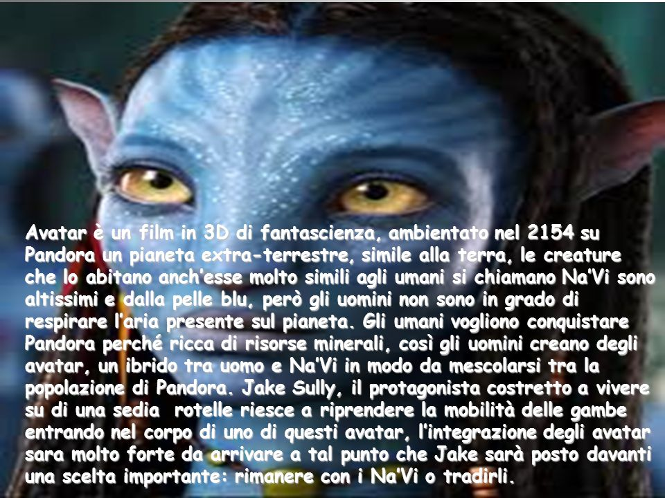 Avatar è un film in 3D di fantascienza, ambientato nel 2154 su Pandora un pianeta extra-terrestre, simile alla terra, le creature che lo abitano anch'esse molto simili agli umani si chiamano Na'Vi sono altissimi e dalla pelle blu, però gli uomini non sono in grado di respirare l'aria presente sul pianeta.