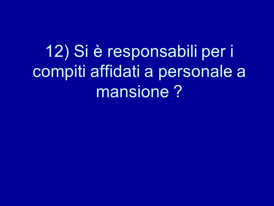 12) Si è responsabili per i compiti affidati a personale a mansione