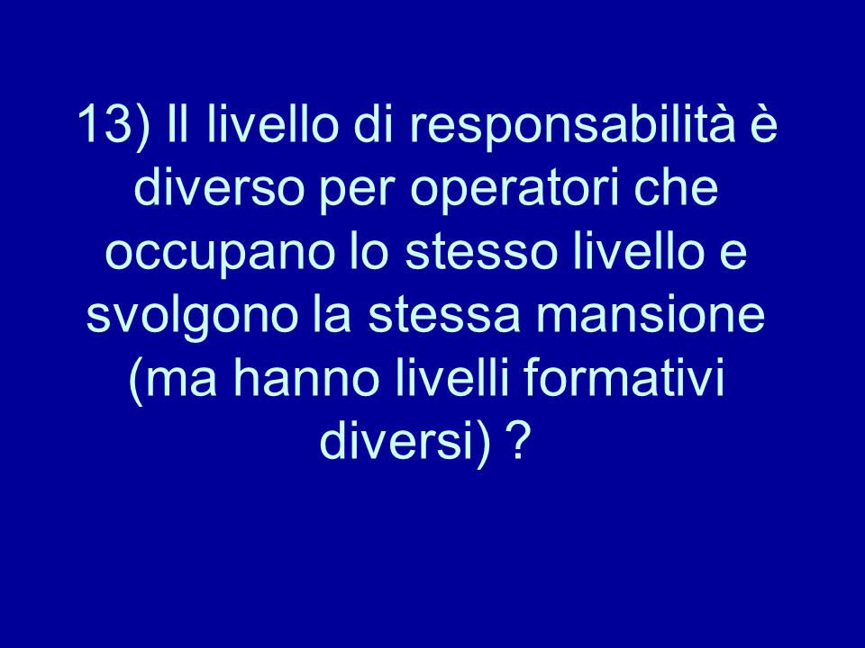 13) Il livello di responsabilità è diverso per operatori che occupano lo stesso livello e svolgono la stessa mansione (ma hanno livelli formativi diversi)