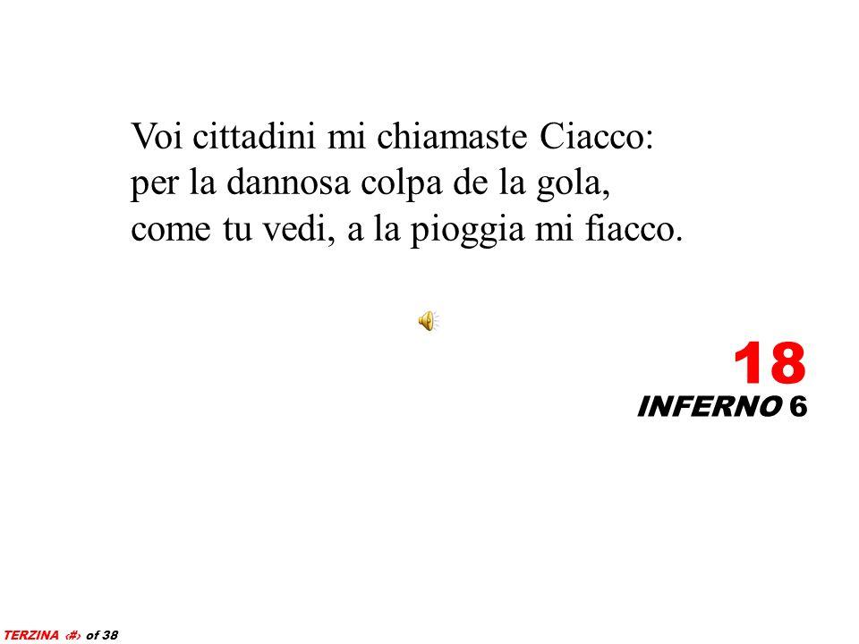 Voi cittadini mi chiamaste Ciacco: per la dannosa colpa de la gola, come tu vedi, a la pioggia mi fiacco.