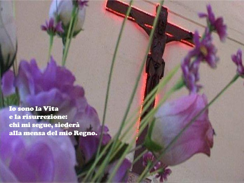 Io sono la Vita e la risurrezione: chi mi segue, siederà alla mensa del mio Regno.