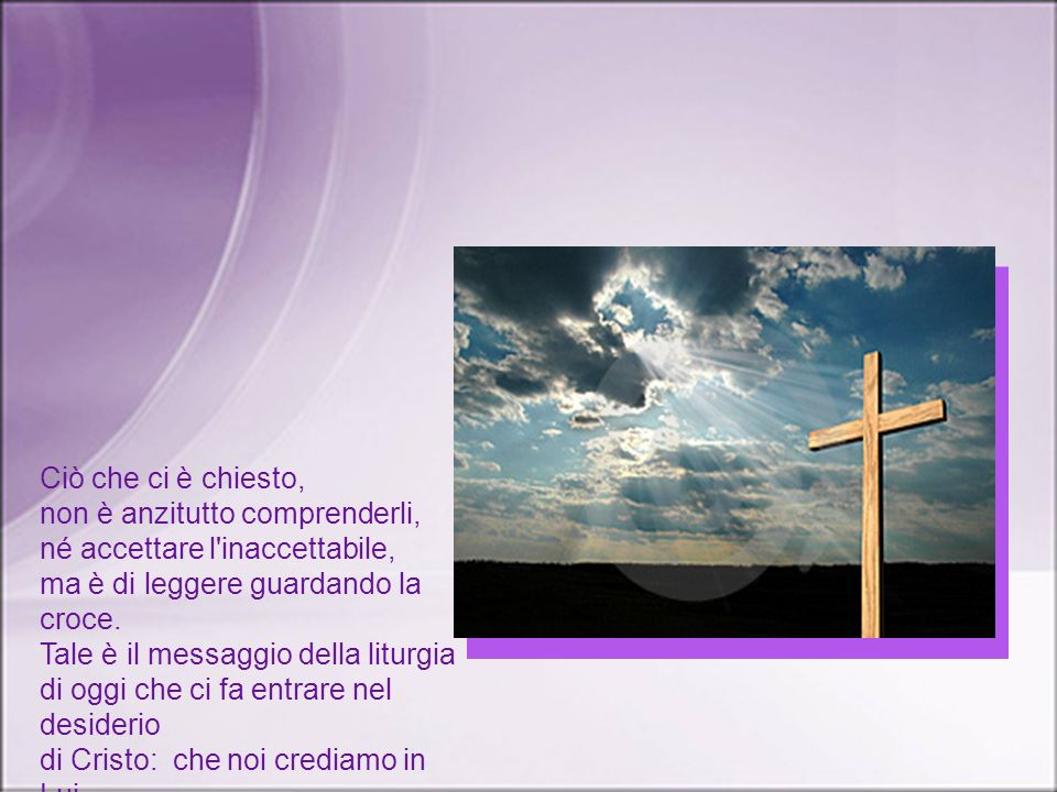 Ciò che ci è chiesto,non è anzitutto comprenderli, né accettare l inaccettabile, ma è di leggere guardando la croce.