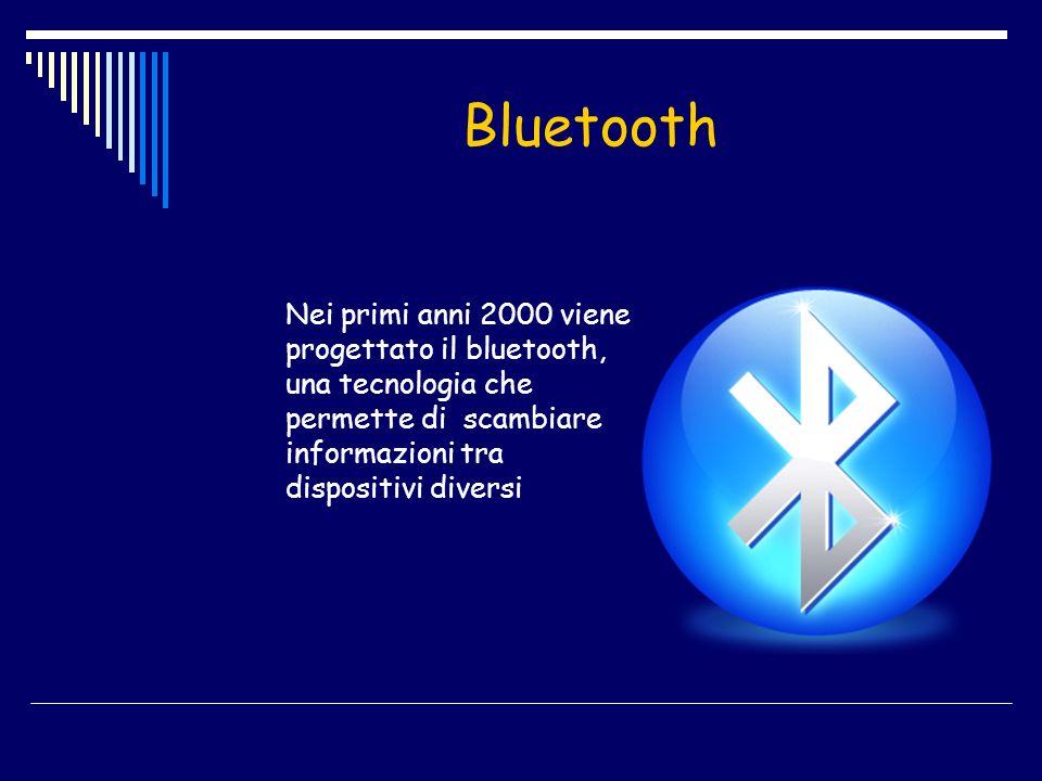 Bluetooth Nei primi anni 2000 viene progettato il bluetooth, una tecnologia che permette di scambiare informazioni tra dispositivi diversi.
