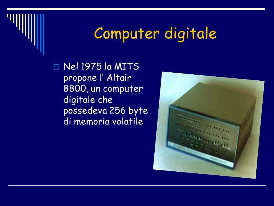 Computer digitale Nel 1975 la MITS propone l' Altair 8800, un computer digitale che possedeva 256 byte di memoria volatile.
