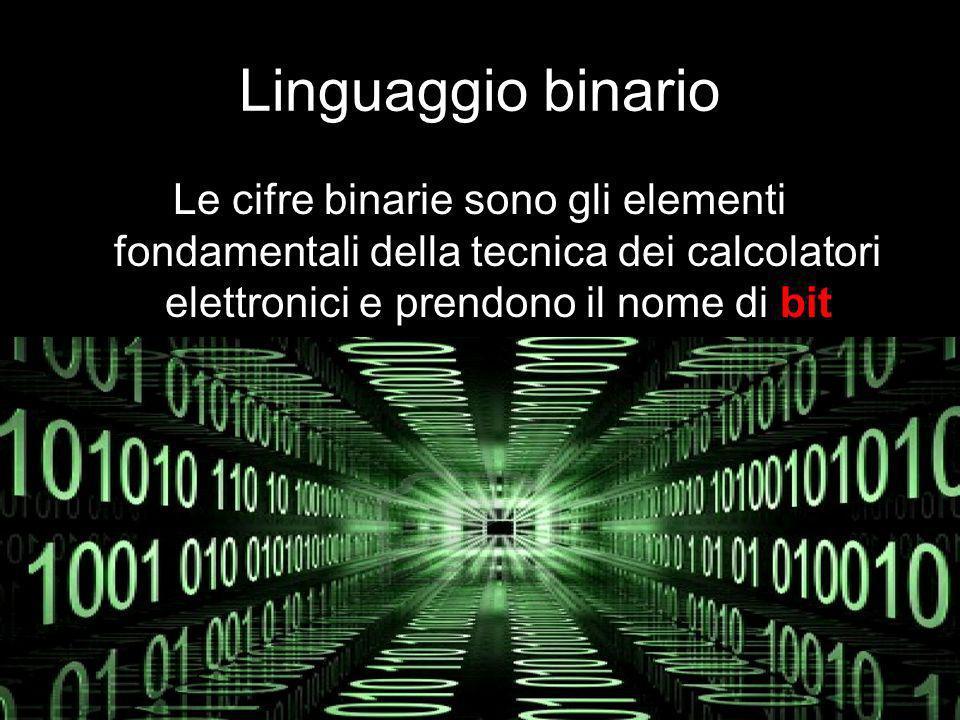 Linguaggio binario Le cifre binarie sono gli elementi fondamentali della tecnica dei calcolatori elettronici e prendono il nome di bit.