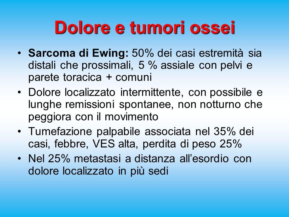 Dolore e tumori ossei Sarcoma di Ewing: 50% dei casi estremità sia distali che prossimali, 5 % assiale con pelvi e parete toracica + comuni.