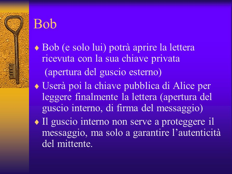Bob Bob (e solo lui) potrà aprire la lettera ricevuta con la sua chiave privata. (apertura del guscio esterno)