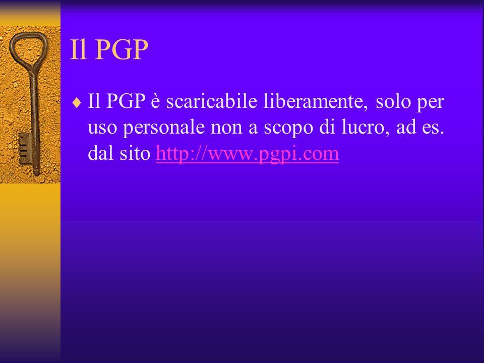 Il PGP Il PGP è scaricabile liberamente, solo per uso personale non a scopo di lucro, ad es.