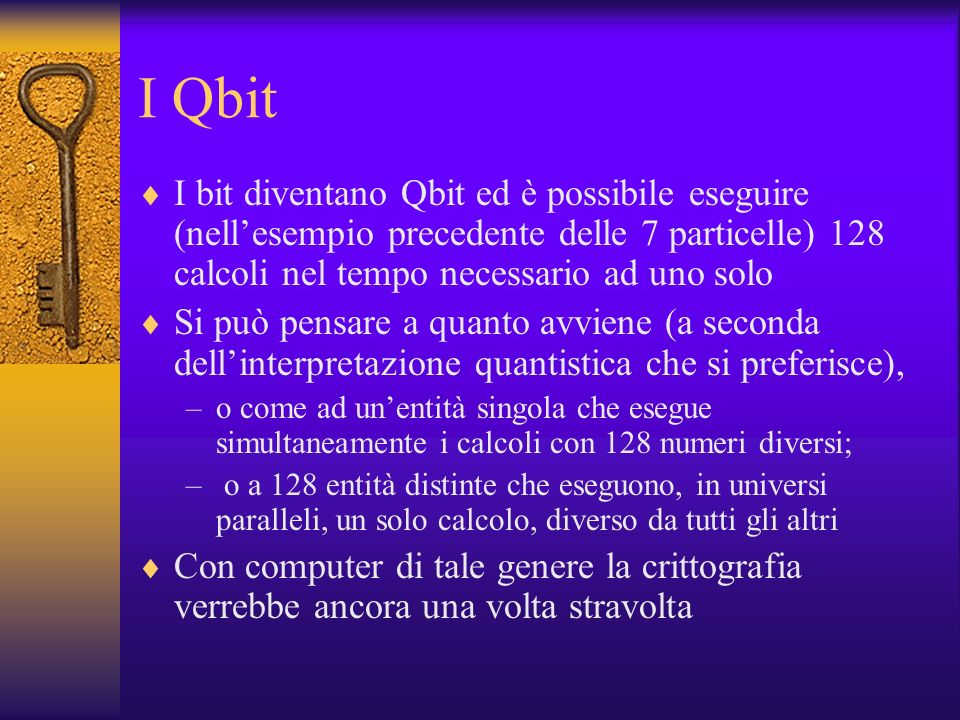 I QbitI bit diventano Qbit ed è possibile eseguire (nell'esempio precedente delle 7 particelle) 128 calcoli nel tempo necessario ad uno solo.