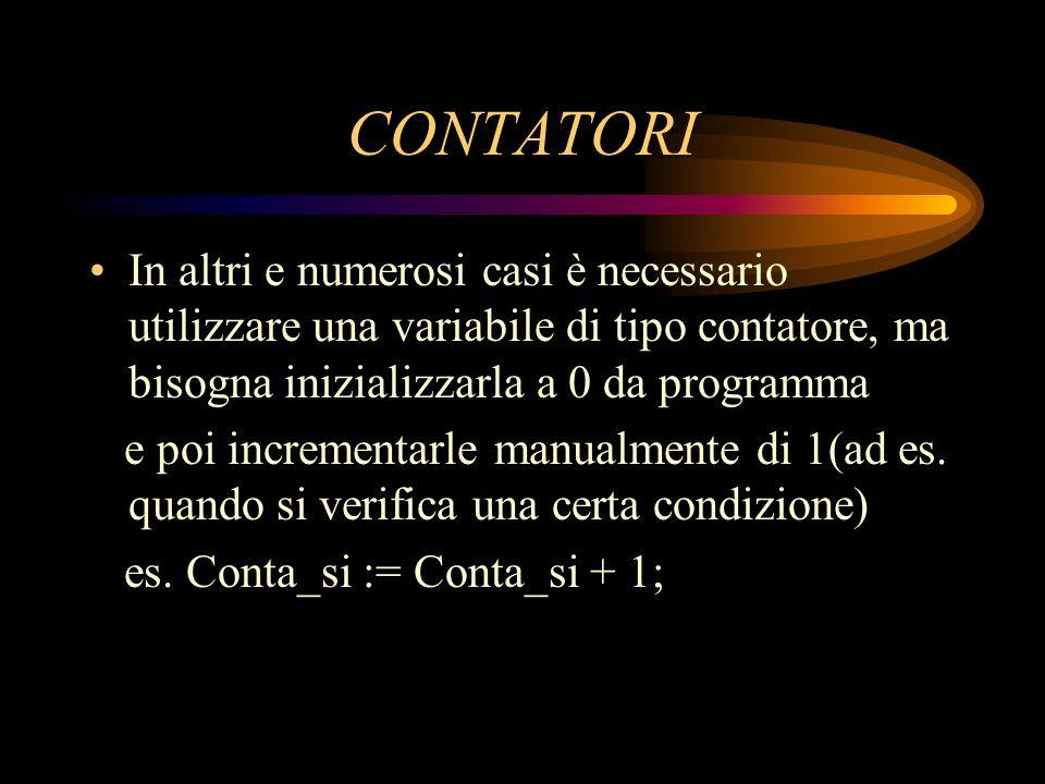 CONTATORI In altri e numerosi casi è necessario utilizzare una variabile di tipo contatore, ma bisogna inizializzarla a 0 da programma.