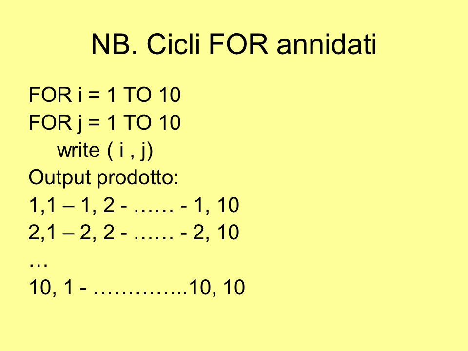 NB. Cicli FOR annidati FOR i = 1 TO 10 FOR j = 1 TO 10 write ( i , j)