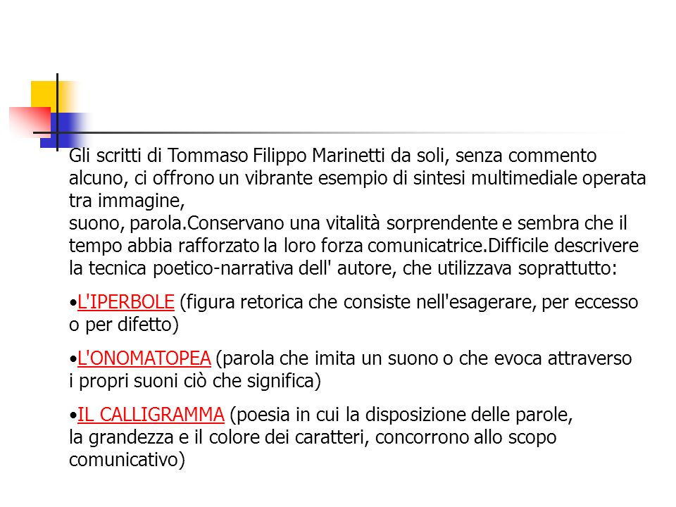Gli scritti di Tommaso Filippo Marinetti da soli, senza commento alcuno, ci offrono un vibrante esempio di sintesi multimediale operata tra immagine, suono, parola.Conservano una vitalità sorprendente e sembra che il tempo abbia rafforzato la loro forza comunicatrice.Difficile descrivere la tecnica poetico-narrativa dell autore, che utilizzava soprattutto: