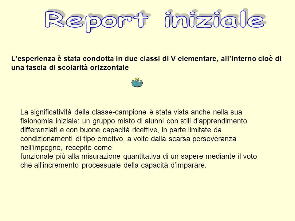Report iniziale L'esperienza è stata condotta in due classi di V elementare, all'interno cioè di una fascia di scolarità orizzontale.