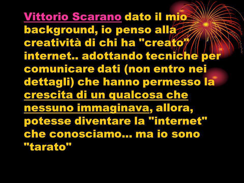 Vittorio Scarano dato il mio background, io penso alla creatività di chi ha creato internet..