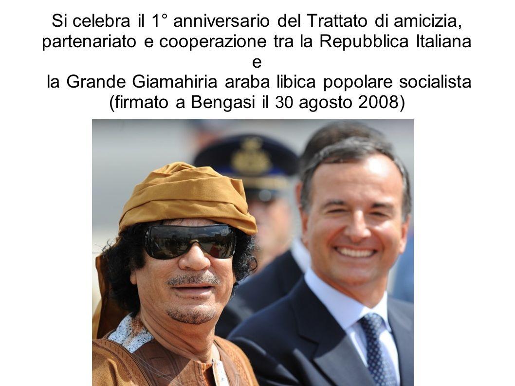 Si celebra il 1° anniversario del Trattato di amicizia, partenariato e cooperazione tra la Repubblica Italiana e la Grande Giamahiria araba libica popolare socialista (firmato a Bengasi il 30 agosto 2008)