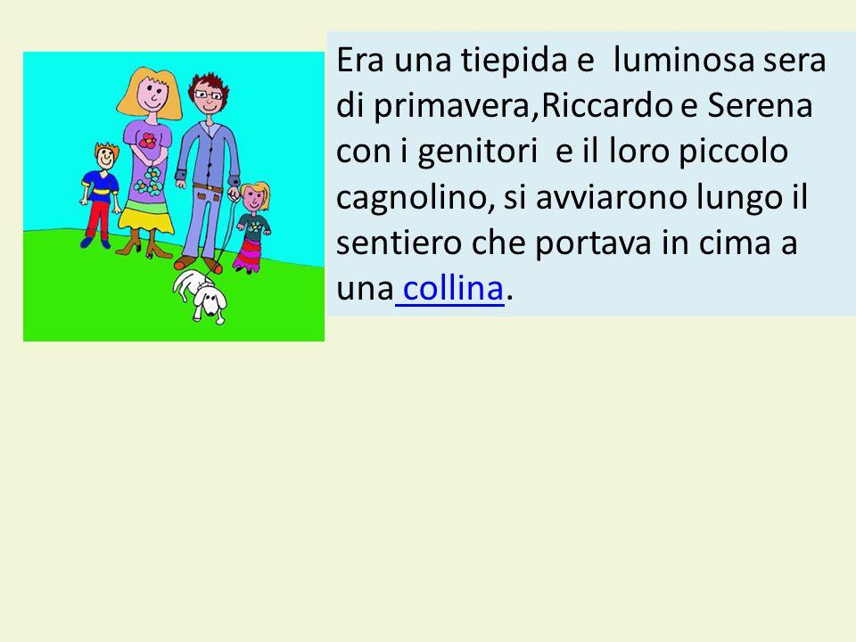 Era una tiepida e luminosa sera di primavera,Riccardo e Serena con i genitori e il loro piccolo cagnolino, si avviarono lungo il sentiero che portava in cima a una collina.