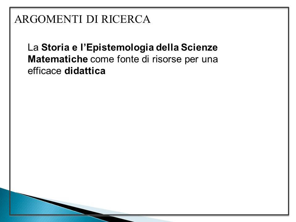 ARGOMENTI DI RICERCA La Storia e l'Epistemologia della Scienze Matematiche come fonte di risorse per una efficace didattica.