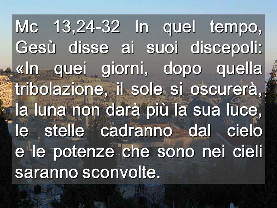Mc 13,24-32 In quel tempo, Gesù disse ai suoi discepoli: «In quei giorni, dopo quella tribolazione, il sole si oscurerà, la luna non darà più la sua luce, le stelle cadranno dal cielo e le potenze che sono nei cieli saranno sconvolte.