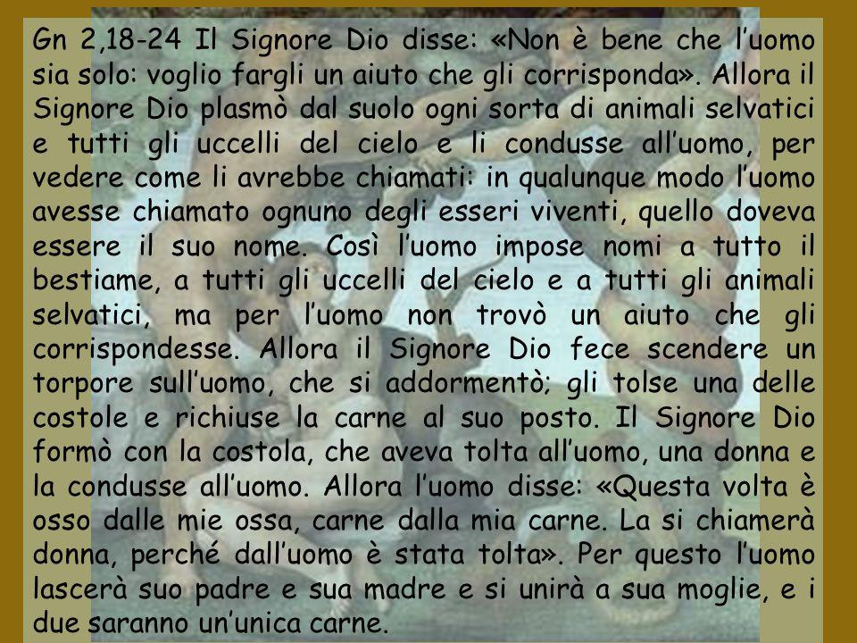 Gn 2,18-24 Il Signore Dio disse: «Non è bene che l'uomo sia solo: voglio fargli un aiuto che gli corrisponda».