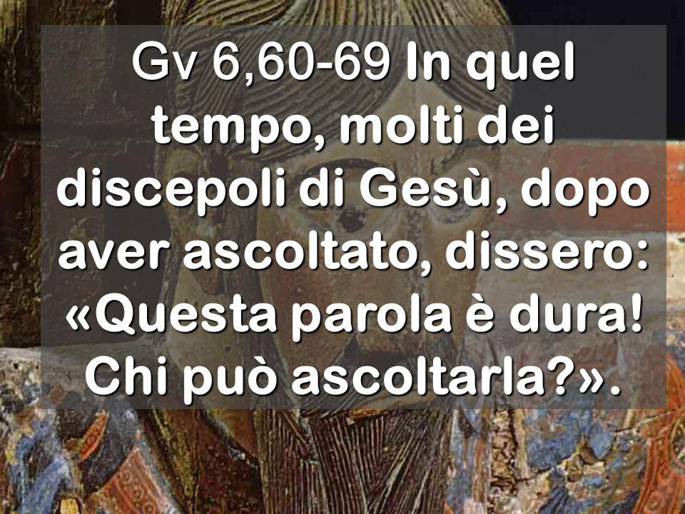 Gv 6,60-69 In quel tempo, molti dei discepoli di Gesù, dopo aver ascoltato, dissero: «Questa parola è dura.