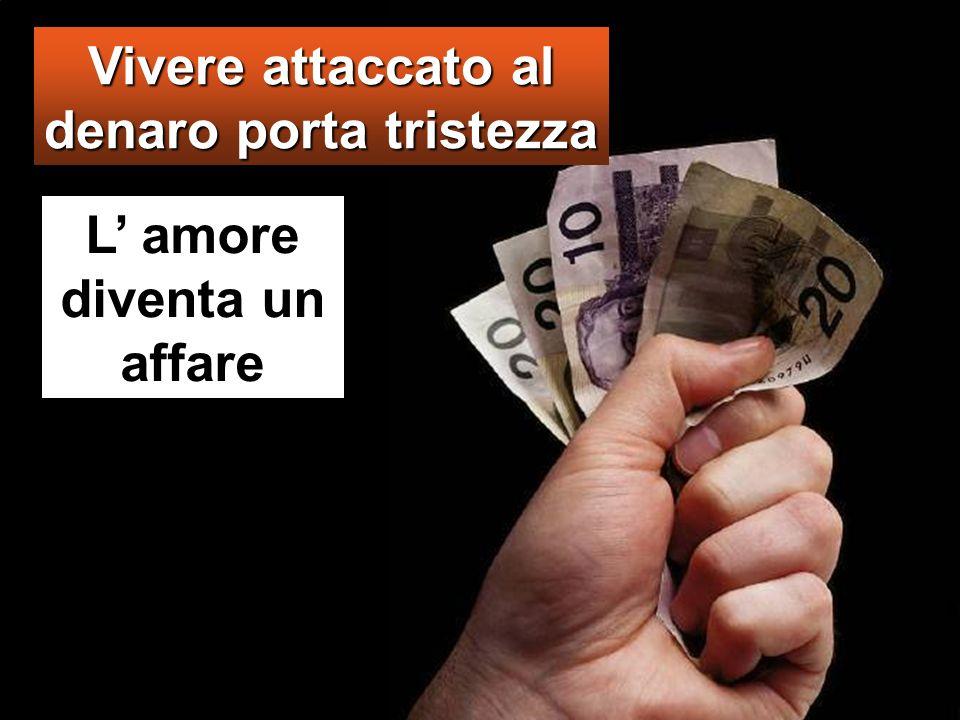Vivere attaccato al denaro porta tristezza L' amore diventa un affare