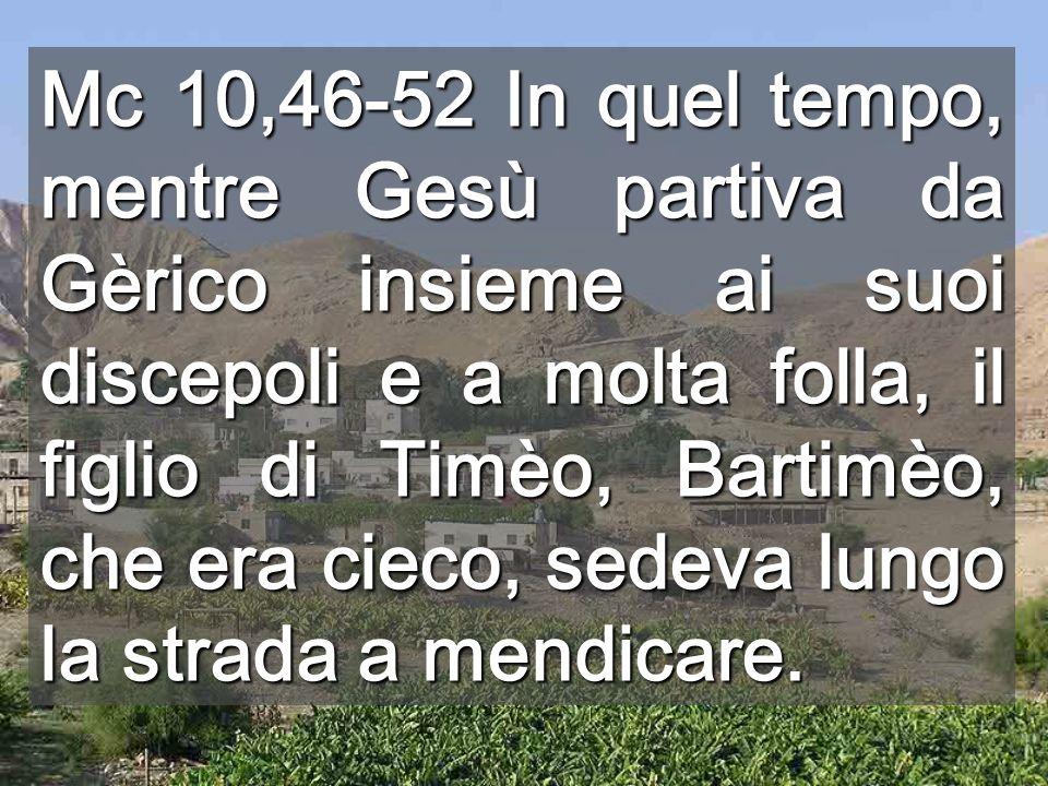 Mc 10,46-52 In quel tempo, mentre Gesù partiva da Gèrico insieme ai suoi discepoli e a molta folla, il figlio di Timèo, Bartimèo, che era cieco, sedeva lungo la strada a mendicare.