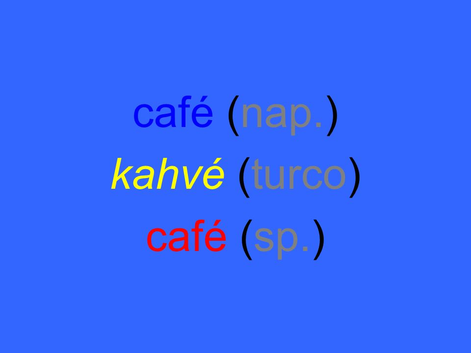 café (nap.) kahvé (turco) café (sp.)