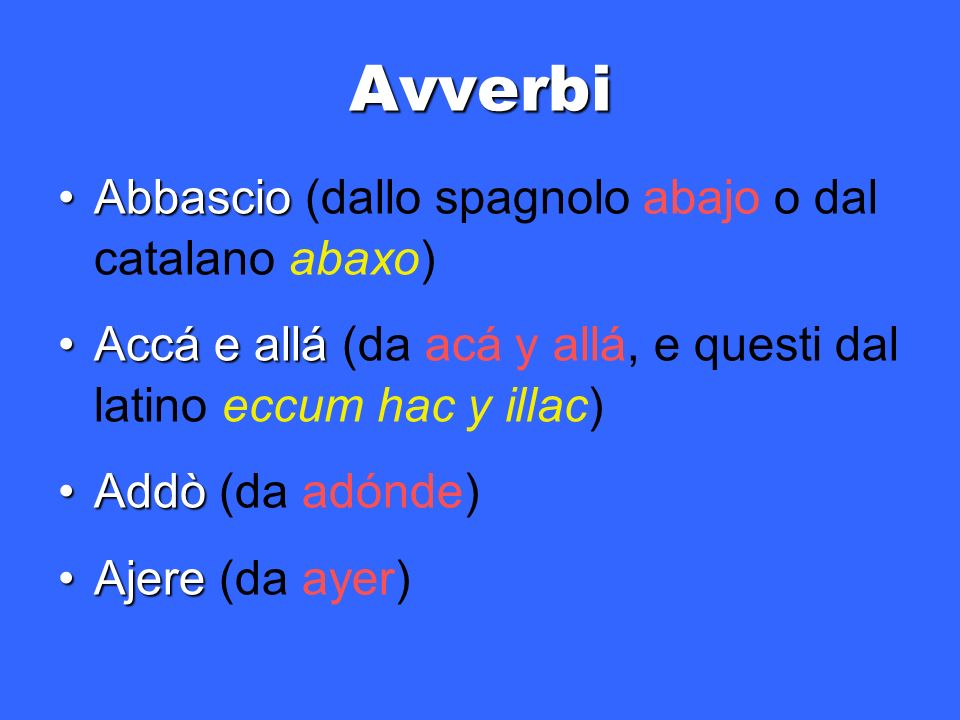 Avverbi Abbascio (dallo spagnolo abajo o dal catalano abaxo)