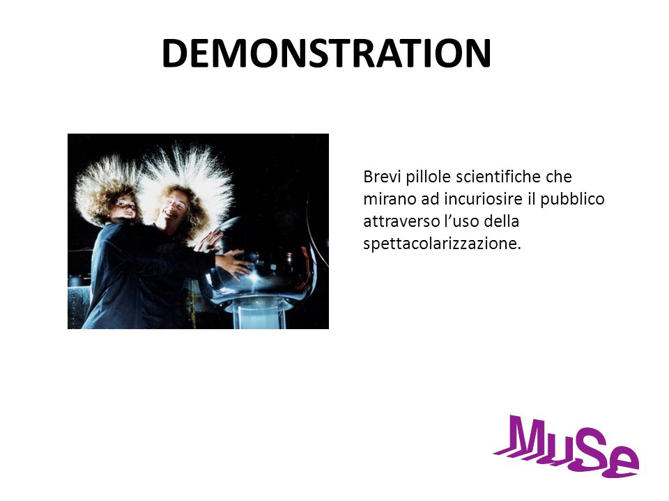 DEMONSTRATION Brevi pillole scientifiche che mirano ad incuriosire il pubblico attraverso l'uso della spettacolarizzazione.