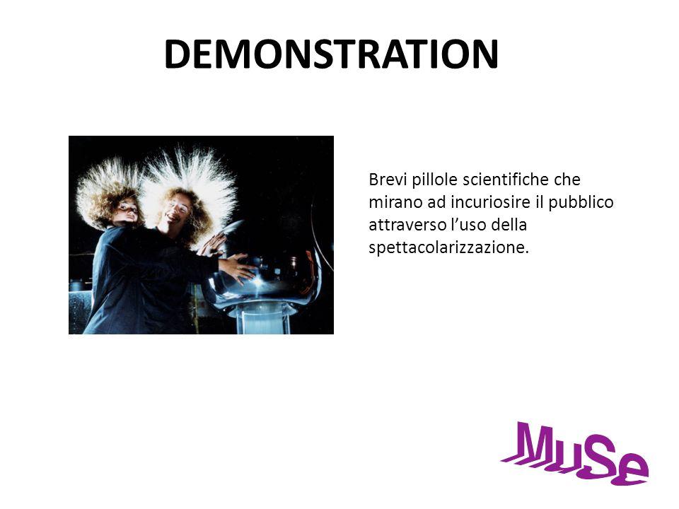 DEMONSTRATIONBrevi pillole scientifiche che mirano ad incuriosire il pubblico attraverso l'uso della spettacolarizzazione.